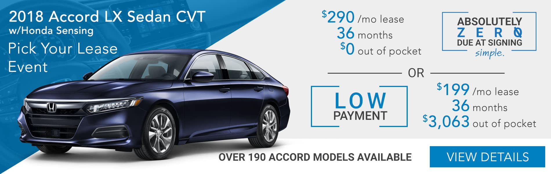 Pick your lease event. 2018 Accord LX Sedan CVT choose absolutely zero out of pocket lease at $290 per month or choose the low payment option at $190 per month with $3,063 out of pocket.