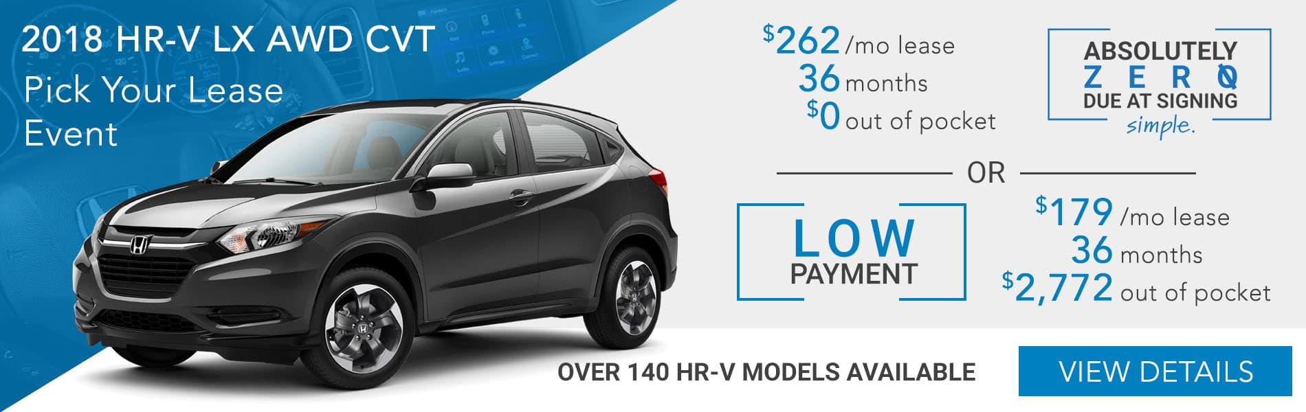 Pick your lease event. 2018 HR-V LX AWD CVT choose absolutely zero out of pocket lease at $262 per month or choose the low payment option at $179 per month with $2,772 out of pocket.