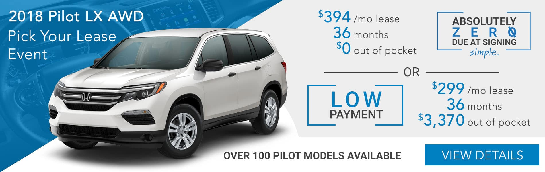 Pick your lease event. 2018 Pilot LX AWD CVT choose absolutely zero out of pocket lease at $394 per month or choose the low payment option at $299 per month with $3,370 out of pocket.