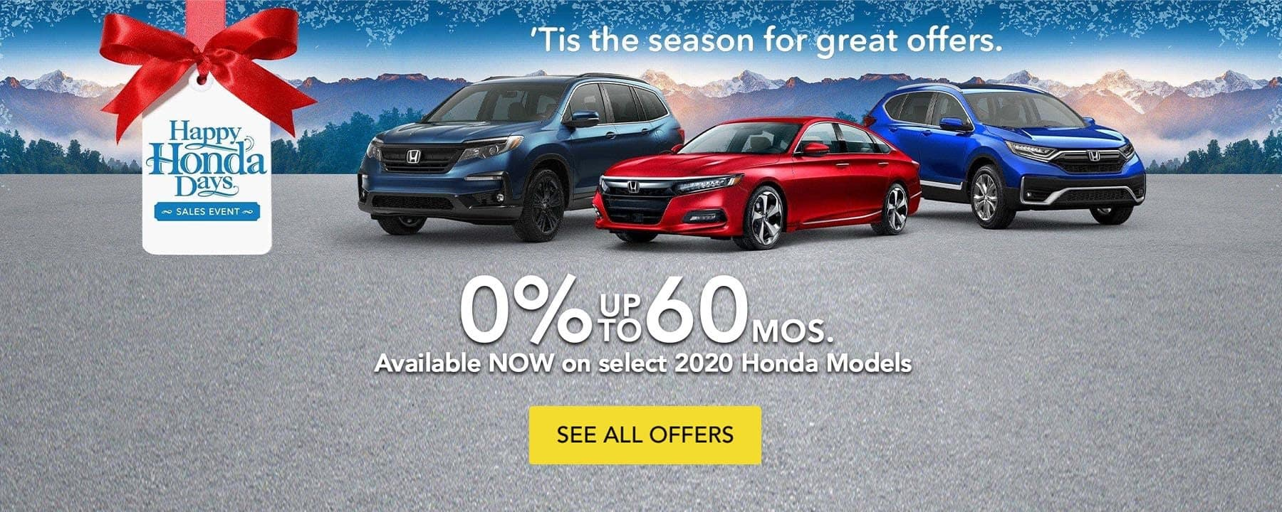 'Tis the season for great offers! Happy Honda Days. Ask About our 0 percent up to 60 months on select 2020 Honda models.