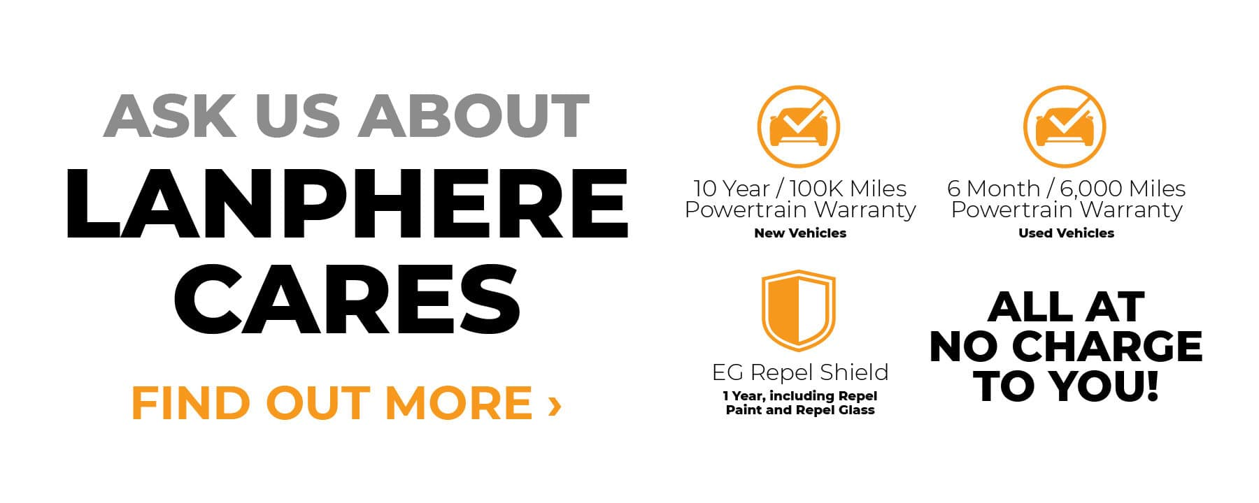 Ask us about our Lanphere Cares Program. 10 Year 100k Mile warranty on new cars and 6 Month 6,000 Mile Warranty on used cars. Earn points and get rewards for servicing your car. Learn more.