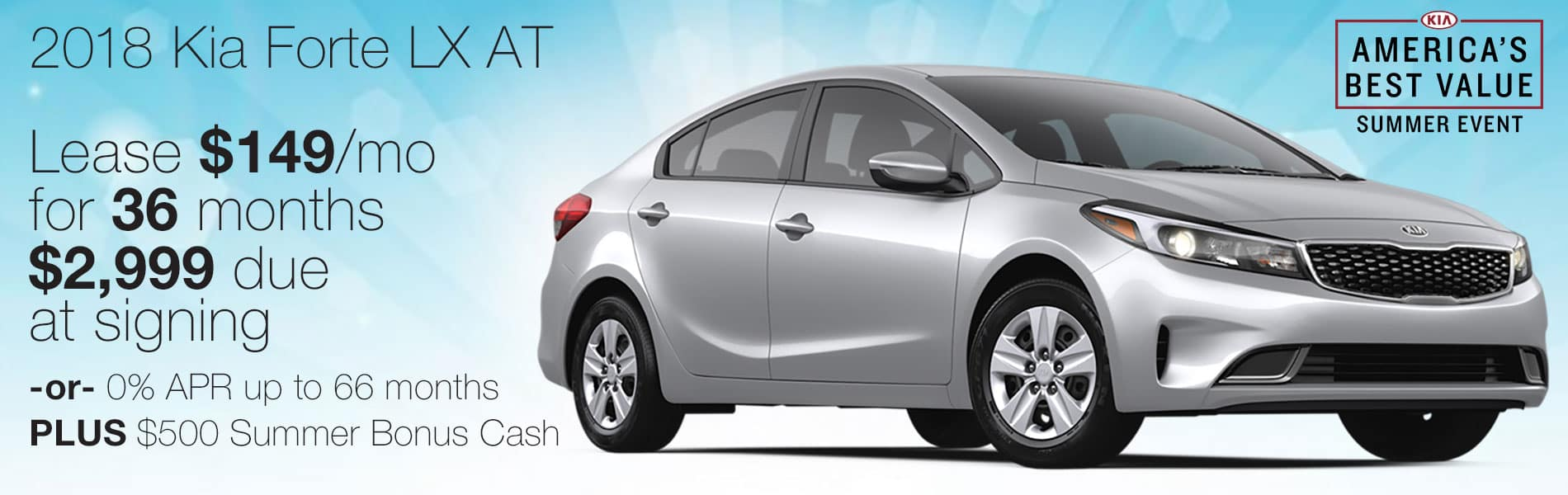 Lease an Forte LX for $149 per month with just $2,999 due at signing or 0% APR up to 66 months plus $500 Summer Bonus Cash