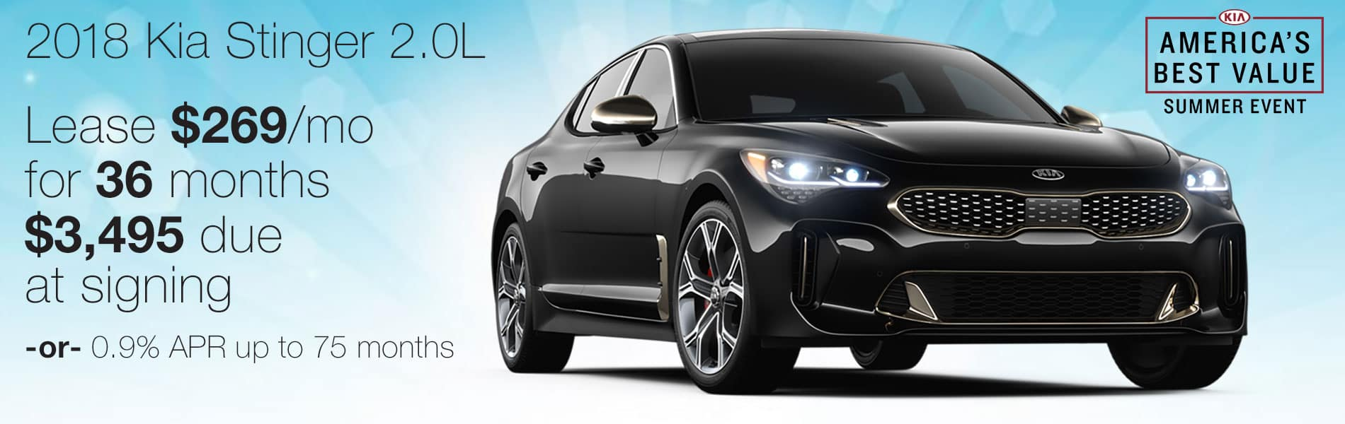 Lease an Kia Stinger 2.0L for $269 per month with just $3,495 due at signing or 0.9% APR up to 75 months