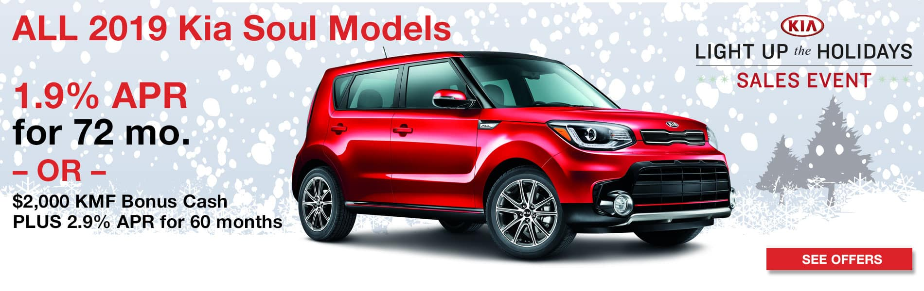 1.9% APR for 72 months or $2000 KMF Bonus Cash Plus 2.9% APR for 60 months on all 2019 Kia Soul Models