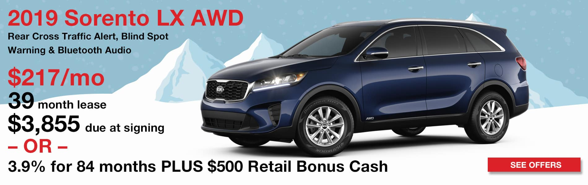 Lease a 2019 Kia Sorento LX AWD for $217 per month with $3,855 due at signing or finance for 3.9% APR for 84 months plus $500 Bonus Cash