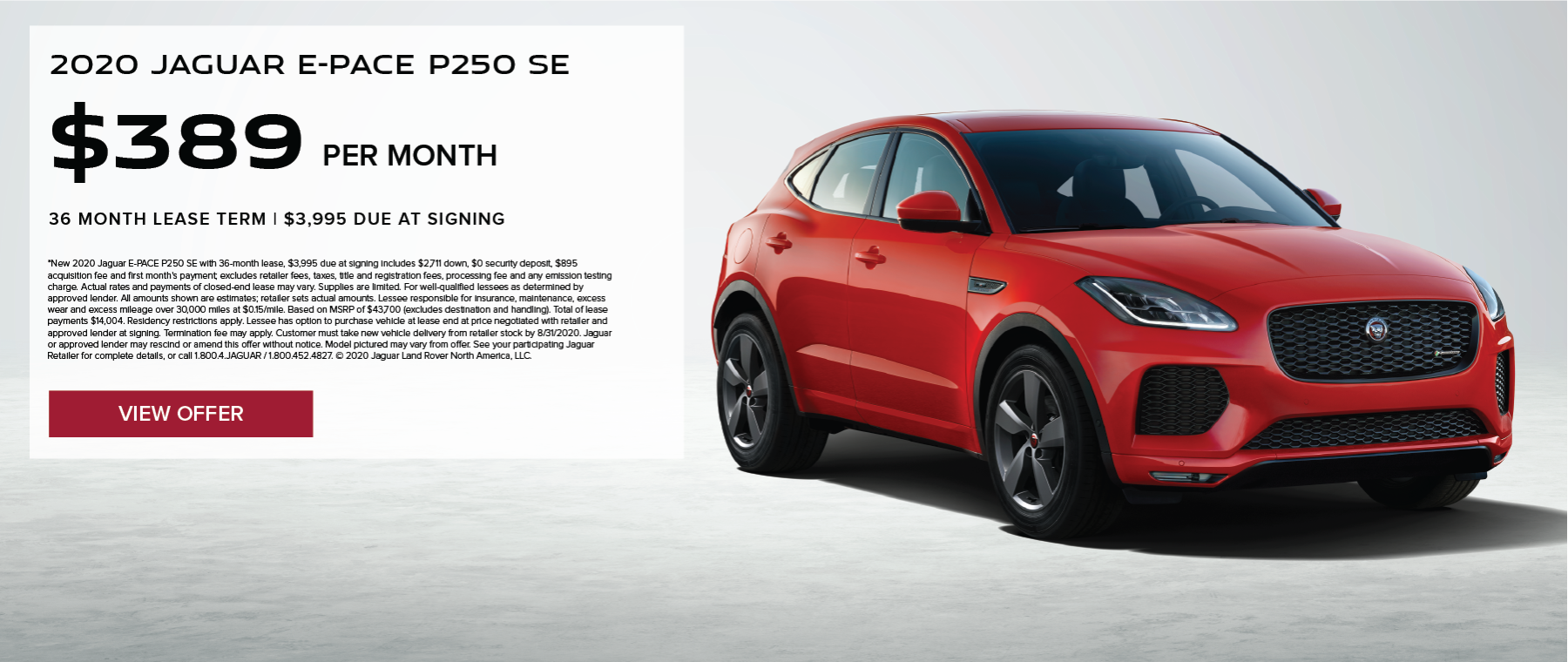 2020 JAGUAR E-PACE P250 SE. $389 PER MONTH. 36 MONTH LEASE TERM. $3,995 CASH DUE AT SIGNING. $0 SECURITY DEPOSIT. 10,000 MILES PER YEAR. EXCLUDES RETAILER FEES, TAXES, TITLE AND REGISTRATION FEES, PROCESSING FEE AND ANY EMISSION TESTING CHARGE. OFFER ENDS 8/31/2020.