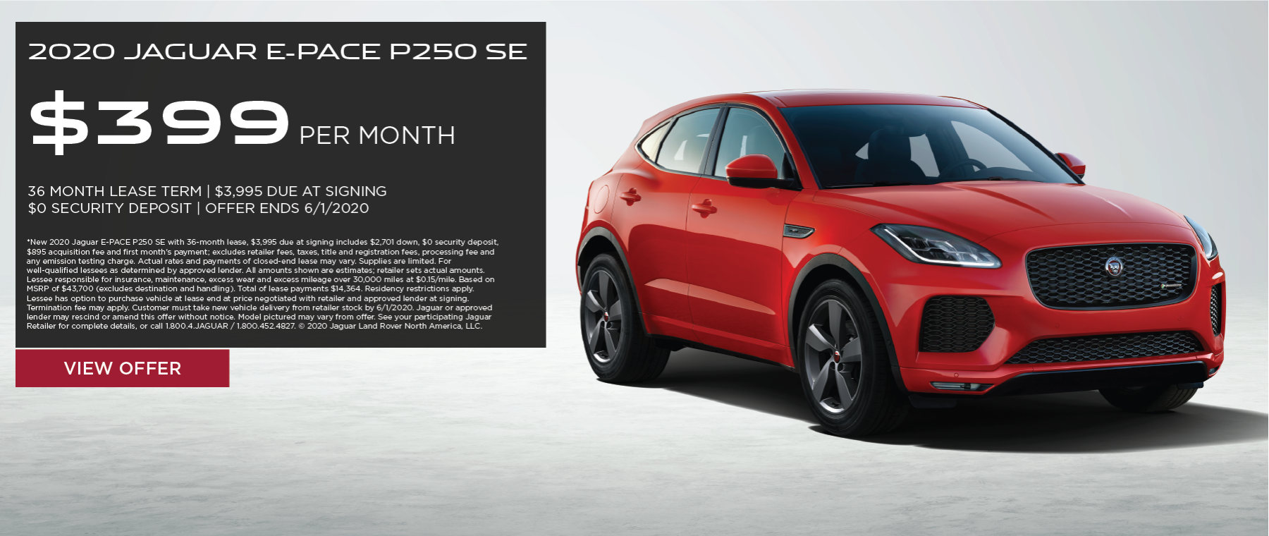 2020 JAGUAR E-PACE P250 SE. $399 PER MONTH. 36 MONTH LEASE TERM. $3,995 CASH DUE AT SIGNING. $0 SECURITY DEPOSIT. 10,000 MILES PER YEAR. EXCLUDES RETAILER FEES, TAXES, TITLE AND REGISTRATION FEES, PROCESSING FEE AND ANY EMISSION TESTING CHARGE. OFFER ENDS 6/1/2020.