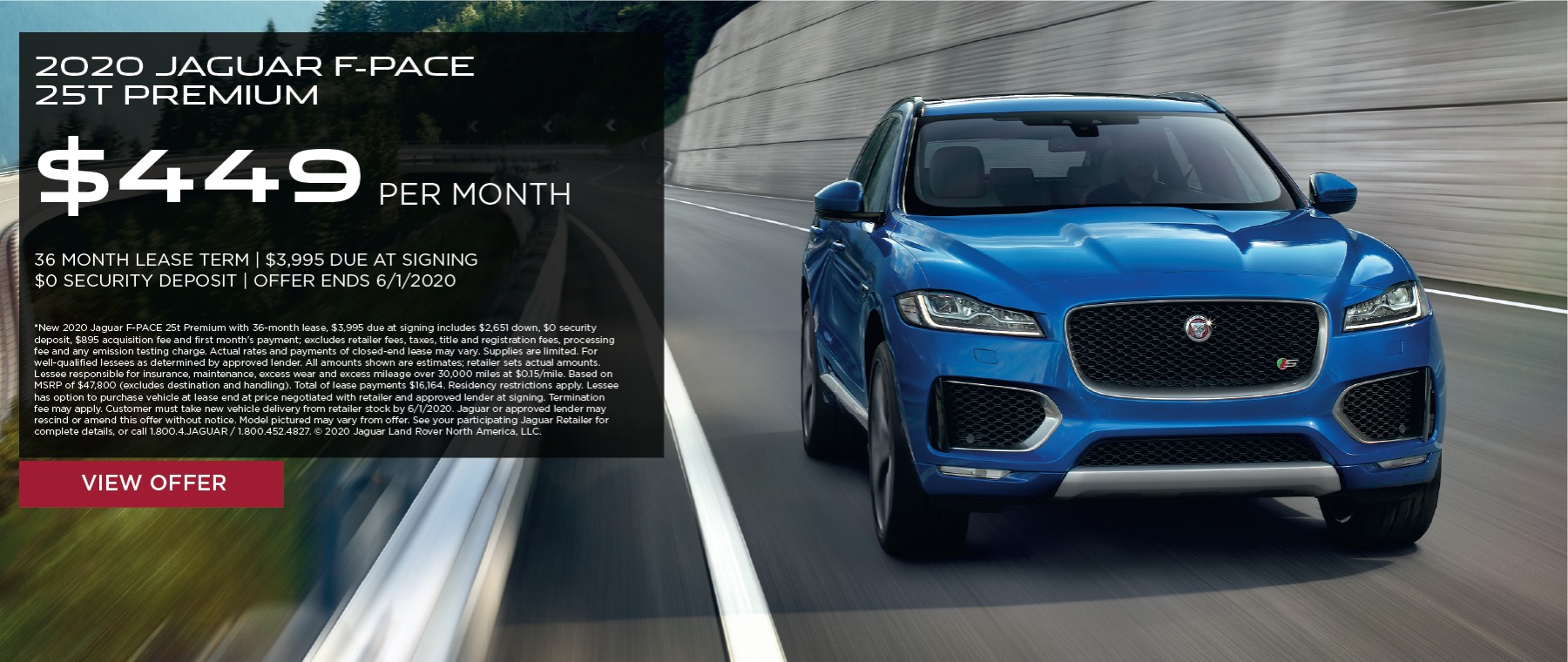 2020 JAGUAR F-PACE 25T PREMIUM. $449 PER MONTH. 36 MONTH LEASE TERM. $3,995 CASH DUE AT SIGNING. $0 SECURITY DEPOSIT. 10,000 MILES PER YEAR. EXCLUDES RETAILER FEES, TAXES, TITLE AND REGISTRATION FEES, PROCESSING FEE AND ANY EMISSION TESTING CHARGE. OFFER ENDS 6/1/2020.