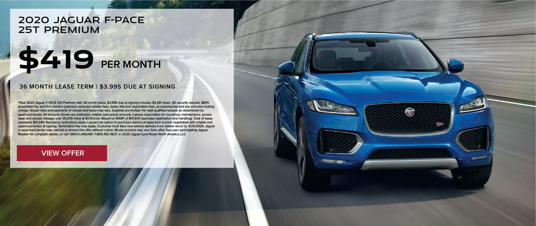 2020 JAGUAR F-PACE 25T PREMIUM. $419 PER MONTH. 36 MONTH LEASE TERM. $3,995 CASH DUE AT SIGNING. $0 SECURITY DEPOSIT. 10,000 MILES PER YEAR. EXCLUDES RETAILER FEES, TAXES, TITLE AND REGISTRATION FEES, PROCESSING FEE AND ANY EMISSION TESTING CHARGE. OFFER ENDS 9/30/2020.