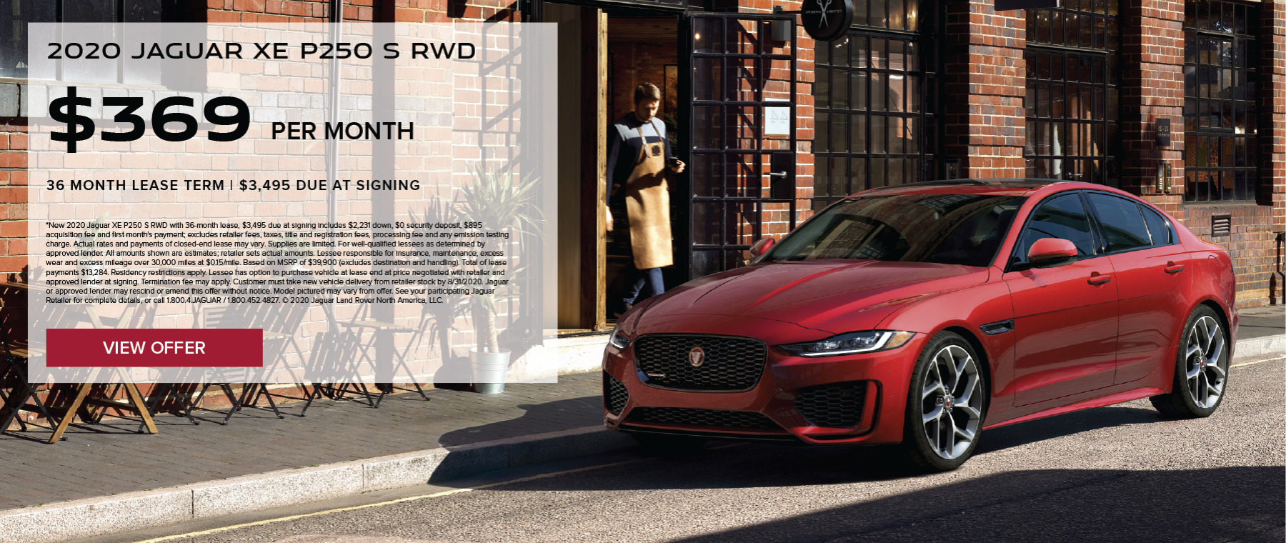 2020 JAGUAR XE P250 S RWD. $369 PER MONTH. 36 MONTH LEASE TERM WITH $3,495 DUE AT SIGNING. $0 SECURITY DEPOSIT. 10,000 MILES PER YEAR. EXCLUDES RETAILER FEES, TAXES, TITLE AND REGISTRATION FEES, PROCESSING FEE AND ANY EMISSION TESTING CHARGE. OFFER ENDS 8/31/2020.