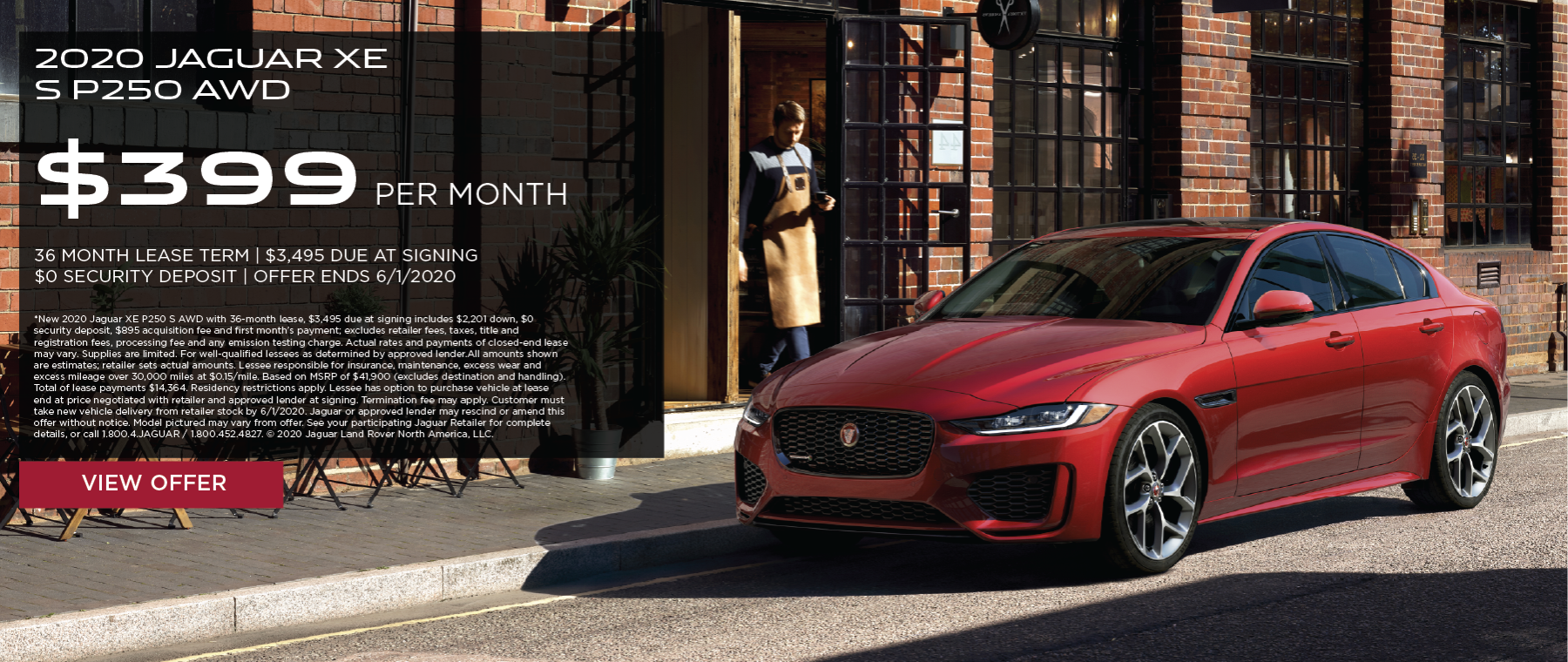 2020 JAGUAR XE P250 S AWD. $399 PER MONTH. 36 MONTH LEASE TERM. $3,495 CASH DUE AT SIGNING. $0 SECURITY DEPOSIT. 10,000 MILES PER YEAR. EXCLUDES RETAILER FEES, TAXES, TITLE AND REGISTRATION FEES, PROCESSING FEE AND ANY EMISSION TESTING CHARGE. OFFER ENDS 6/1/2020.