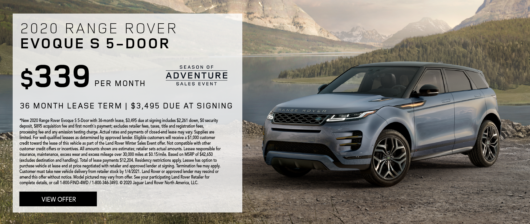 2020 RANGE ROVER EVOQUE S 5-DOOR. $339 PER MONTH. 36 MONTH LEASE TERM. $3,495 CASH DUE AT SIGNING. $0 SECURITY DEPOSIT. 10,000 MILES PER YEAR. EXCLUDES RETAILER FEES, TAXES, TITLE AND REGISTRATION FEES, PROCESSING FEE AND ANY EMISSION TESTING CHARGE. INCLUDES $1,000 CUSTOMER CREDIT. ENDS 1/4/2020.