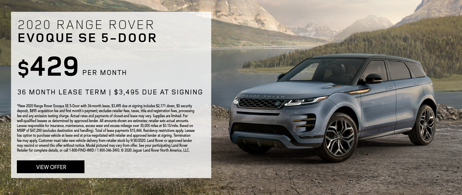 2020 RANGE ROVER EVOQUE SE 5-DOOR. $429 PER MONTH. 36 MONTH LEASE TERM. $3,495 CASH DUE AT SIGNING. $0 SECURITY DEPOSIT. 10,000 MILES PER YEAR. EXCLUDES RETAILER FEES, TAXES, TITLE AND REGISTRATION FEES, PROCESSING FEE AND ANY EMISSION TESTING CHARGE. ENDS 9/30/2020.