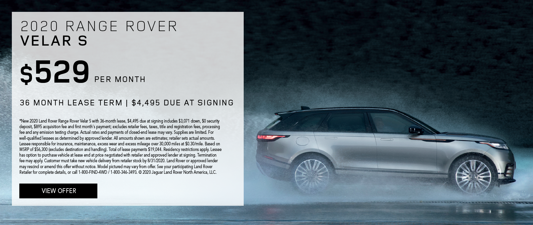 2020 RANGE ROVER VELAR S. $529 PER MONTH. 36 MONTH LEASE TERM. $4,495 CASH DUE AT SIGNING. $0 SECURITY DEPOSIT. 10,000 MILES PER YEAR. EXCLUDES RETAILER FEES, TAXES, TITLE AND REGISTRATION FEES, PROCESSING FEE AND ANY EMISSION TESTING CHARGE. ENDS 8/31/2020.
