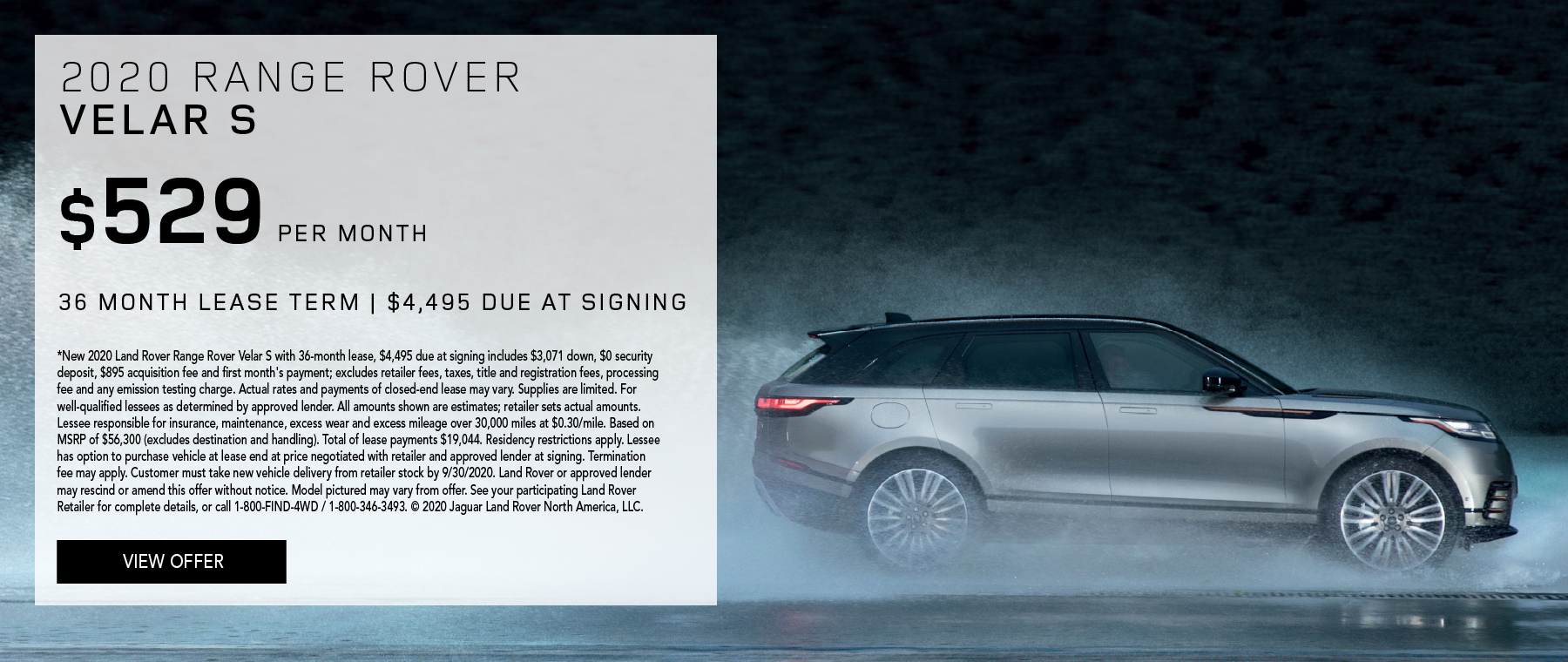 2020 RANGE ROVER VELAR S. $529 PER MONTH. 36 MONTH LEASE TERM. $4,495 CASH DUE AT SIGNING. $0 SECURITY DEPOSIT. 10,000 MILES PER YEAR. EXCLUDES RETAILER FEES, TAXES, TITLE AND REGISTRATION FEES, PROCESSING FEE AND ANY EMISSION TESTING CHARGE. ENDS 9/30/2020.