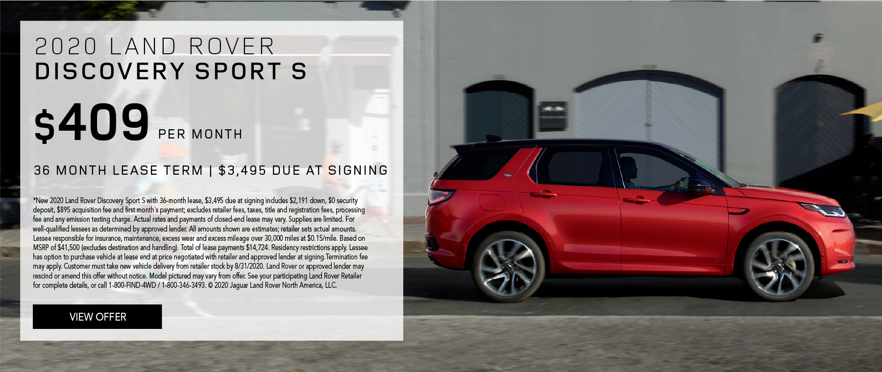 2020 LAND ROVER DISCOVERY SPORT S. $409 PER MONTH. 36 MONTH LEASE TERM. $3,495 CASH DUE AT SIGNING. $0 SECURITY DEPOSIT. 10,000 MILES PER YEAR. EXCLUDES RETAILER FEES, TAXES, TITLE AND REGISTRATION FEES, PROCESSING FEE AND ANY EMISSION TESTING CHARGE. OFFER ENDS 8/31/2020.