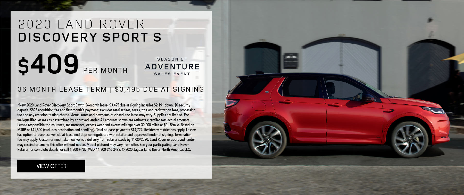 2020 LAND ROVER DISCOVERY SPORT S. $409 PER MONTH. 36 MONTH LEASE TERM. $3,495 CASH DUE AT SIGNING. $0 SECURITY DEPOSIT. 10,000 MILES PER YEAR. EXCLUDES RETAILER FEES, TAXES, TITLE AND REGISTRATION FEES, PROCESSING FEE AND ANY EMISSION TESTING CHARGE. ENDS 11/30/2020.