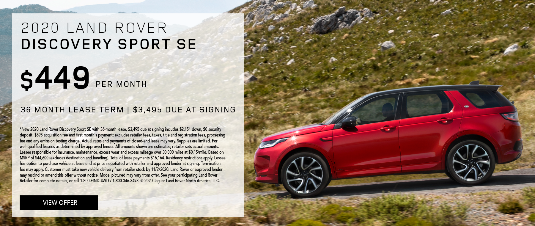 2020 LAND ROVER DISCOVERY SPORT SE. $449 PER MONTH. 36 MONTH LEASE TERM. $3,495 CASH DUE AT SIGNING. $0 SECURITY DEPOSIT. 10,000 MILES PER YEAR. EXCLUDES RETAILER FEES, TAXES, TITLE AND REGISTRATION FEES, PROCESSING FEE AND ANY EMISSION TESTING CHARGE. ENDS 11/2/2020.