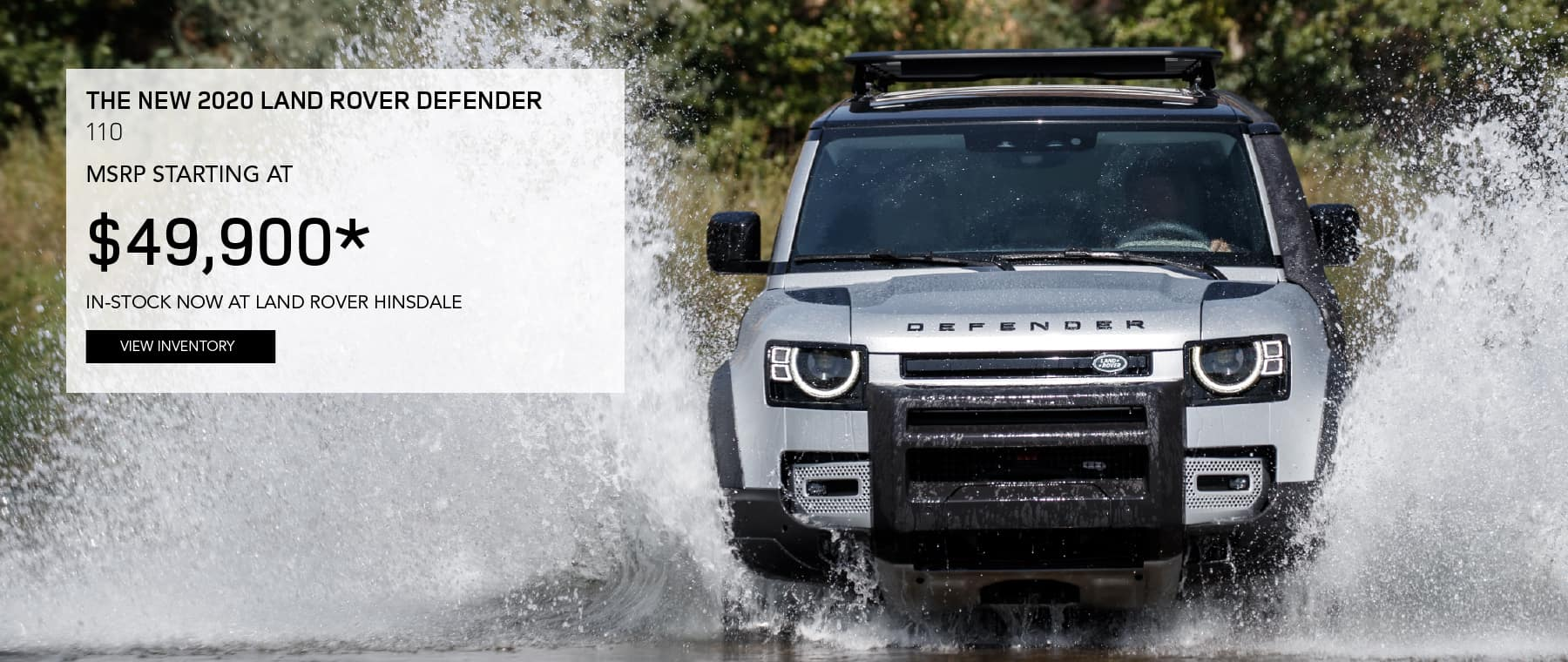 THE NEW 2020 LAND ROVER DEFENDER 110. MSRP STARTING AT $49,900. IN-STOCK NOW AT LAND ROVER HINSDALE. VIEW INVENTORY. SILVER LAND ROVER DEFENDER 110 DRIVING THROUGH POND AND SPLASHING WATER.