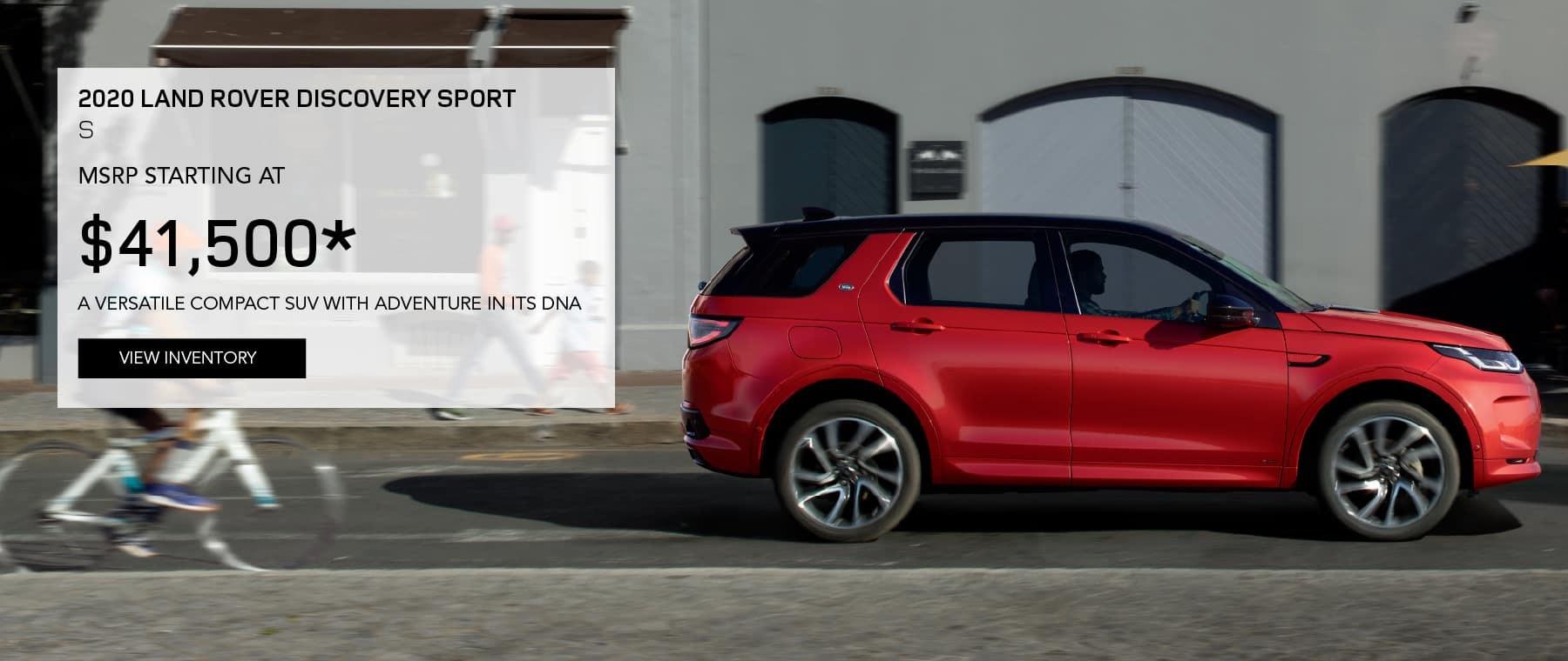 2020 LAND ROVER DISCOVERY SPORT S. MSRP STARTING AT $41,500. A VERSATILE COMPACT SUV WITH ADVENTURE IN ITS DNA. VIEW INVENTORY. RED LAND ROVER DISCOVERY SPORT S DRIVING DOWN ROAD IN CITY.