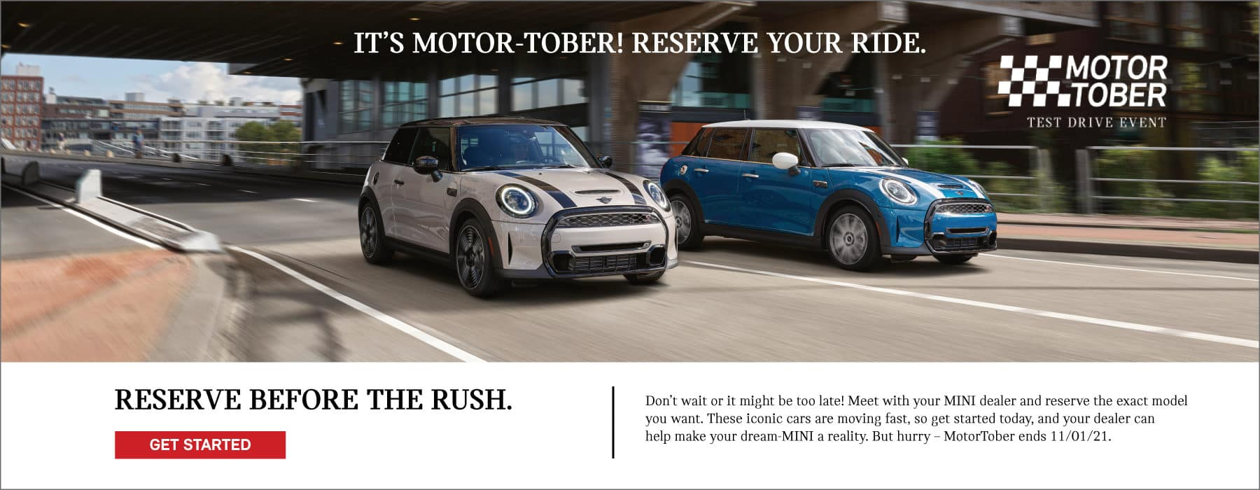 IT'S MOTOR-TOBER! RESERVE YOUR RIDE BEFORE THE RUSH. Don't wait or it might be too late! Meet with your MINI dealer and reserve the exact model you want. These iconic cars are moving fast, so get started today, and your dealer can help make your dream-MINI a reality. But hurry – MotorTober ends 11/01/2021. ___