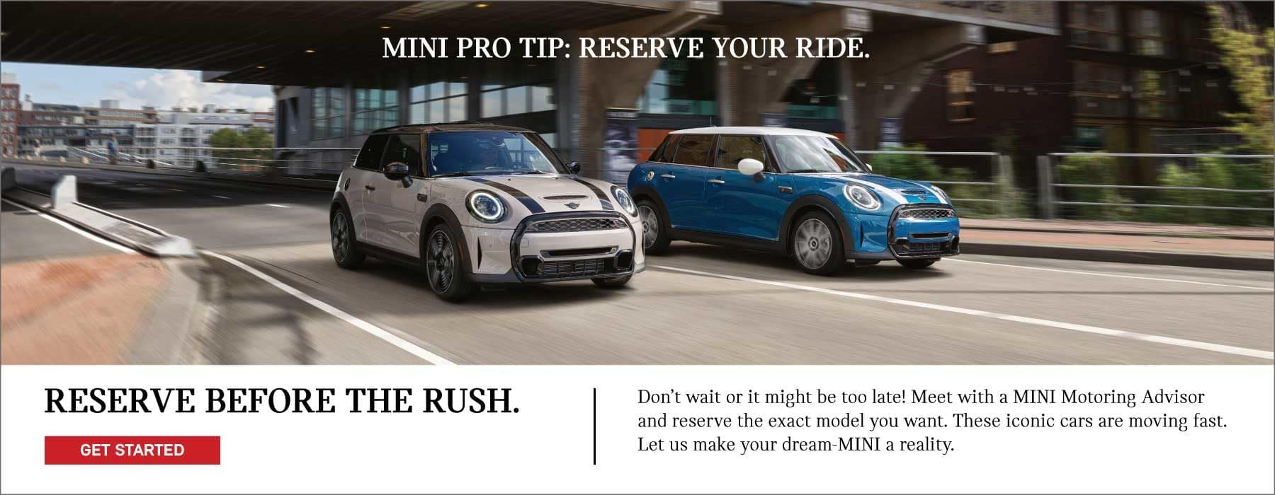 MINI PRO TIP: RESERVE YOUR RIDE BEFORE THE RUSH. Don't wait or it might be too late! Meet with your MINI dealer today and reserve the exact model you want. These iconic cars are moving fast, so get started today, and your dealer can help make your dream-MINI a reality.