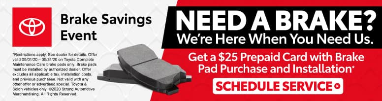 Need a Brake? We're Here When You Need Us. Get a $25 Prepaid Card with Brake Pad Purchase and Installation* Click to Schedule Service