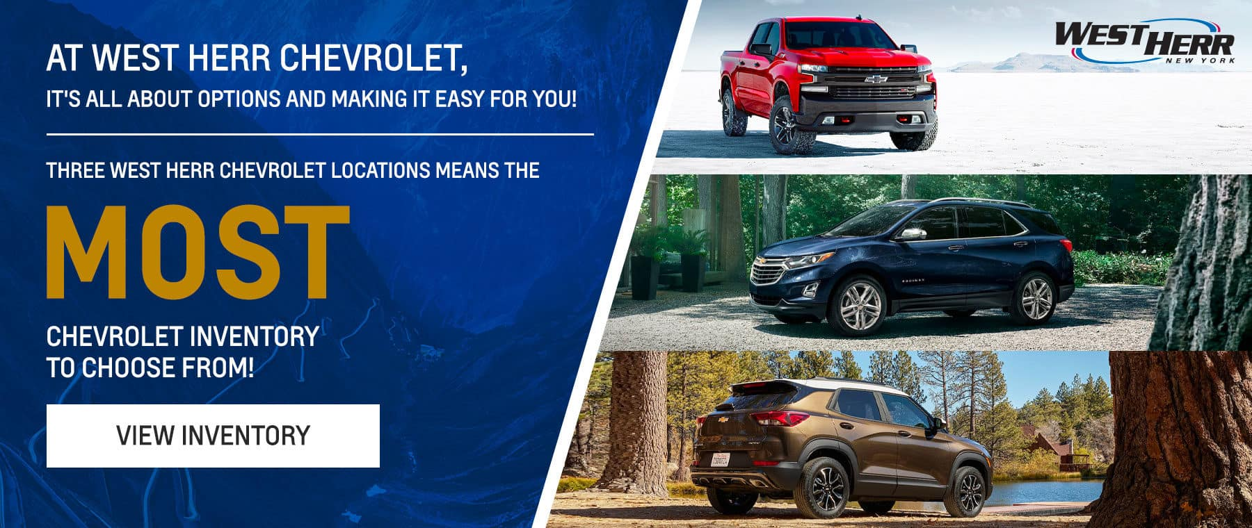 At West Herr Chevrolet, it's all about options and making it easy for you! Subtext: Three West Herr Chevrolet locations means the MOST Chevrolet inventory to choose from!
