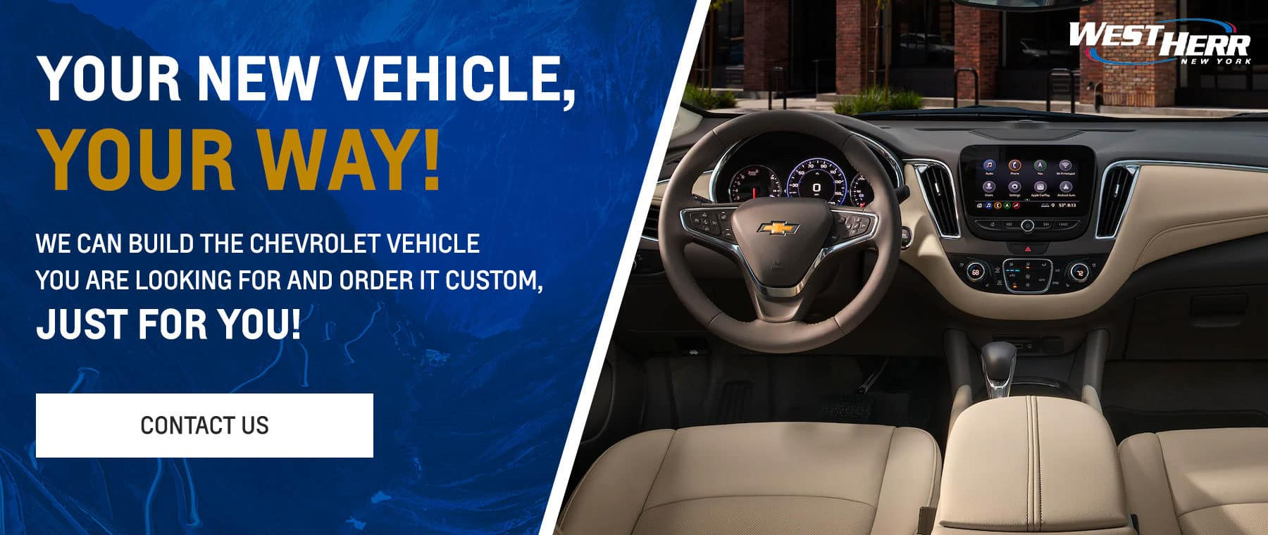 Your new vehicle, your way! Subtext: We can build the Chevrolet vehicle you are looking for and order it custom, just for you!